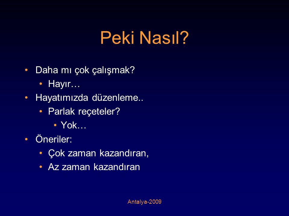 Antalya-2009 Peki Nasıl? •Daha mı çok çalışmak? •Hayır… •Hayatımızda düzenleme.. •Parlak reçeteler? •Yok… •Öneriler: •Çok zaman kazandıran, •Az zaman