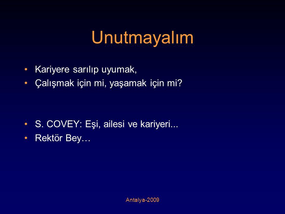 Antalya-2009 Unutmayalım •Kariyere sarılıp uyumak, •Çalışmak için mi, yaşamak için mi? •S. COVEY: Eşi, ailesi ve kariyeri... •Rektör Bey…