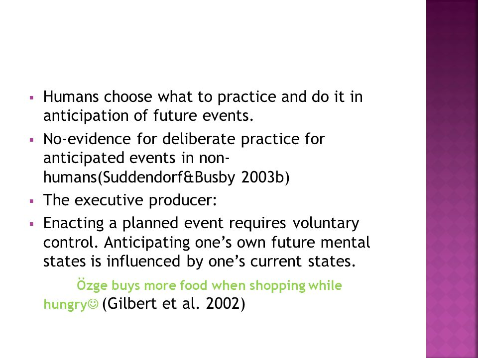  Humans choose what to practice and do it in anticipation of future events.  No-evidence for deliberate practice for anticipated events in non- huma