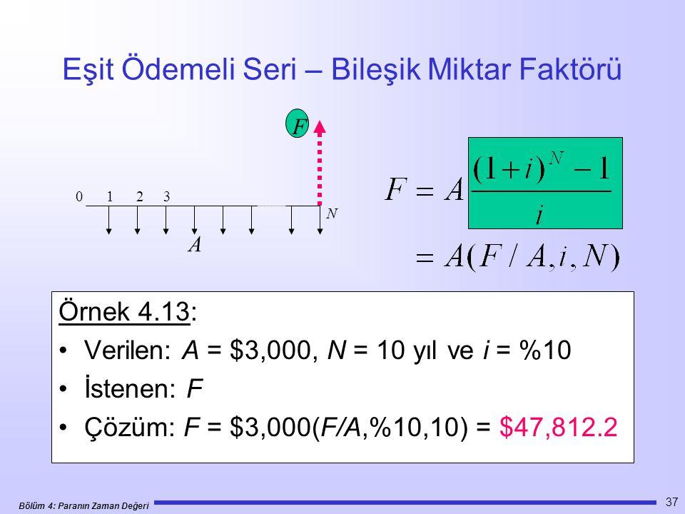 Bölüm 4: Paranın Zaman Değeri 37 Eşit Ödemeli Seri – Bileşik Miktar Faktörü Örnek 4.13: •Verilen: A = $3,000, N = 10 yıl ve i = %10 •İstenen: F •Çözüm: F = $3,000(F/A,%10,10) = $47,812.2 0 1 2 3 N F A