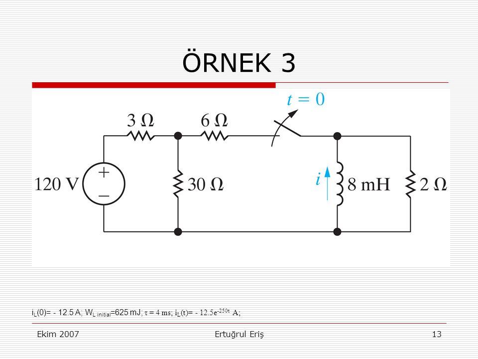 Ekim 2007Ertuğrul Eriş13 ÖRNEK 3 i L (0)= - 12.5 A; W L initial =625 mJ; τ = 4 ms; i L (t)= - 12.5e -250t A;