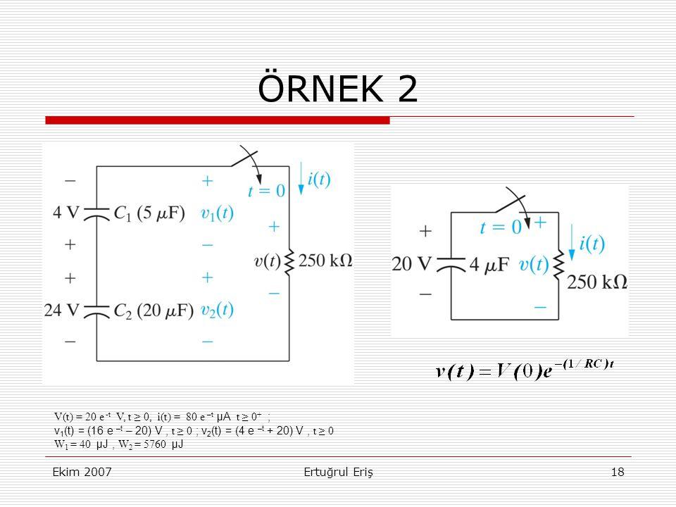 Ekim 2007Ertuğrul Eriş18 ÖRNEK 2 V(t) = 20 e -t V, t ≥ 0, i(t) = 80 e –t μA t ≥ 0 + ; v 1 (t) = (16 e –t – 20) V, t ≥ 0 ; v 2 (t) = (4 e –t + 20) V, t ≥ 0 W 1 = 40 μJ, W 2 = 5760 μJ