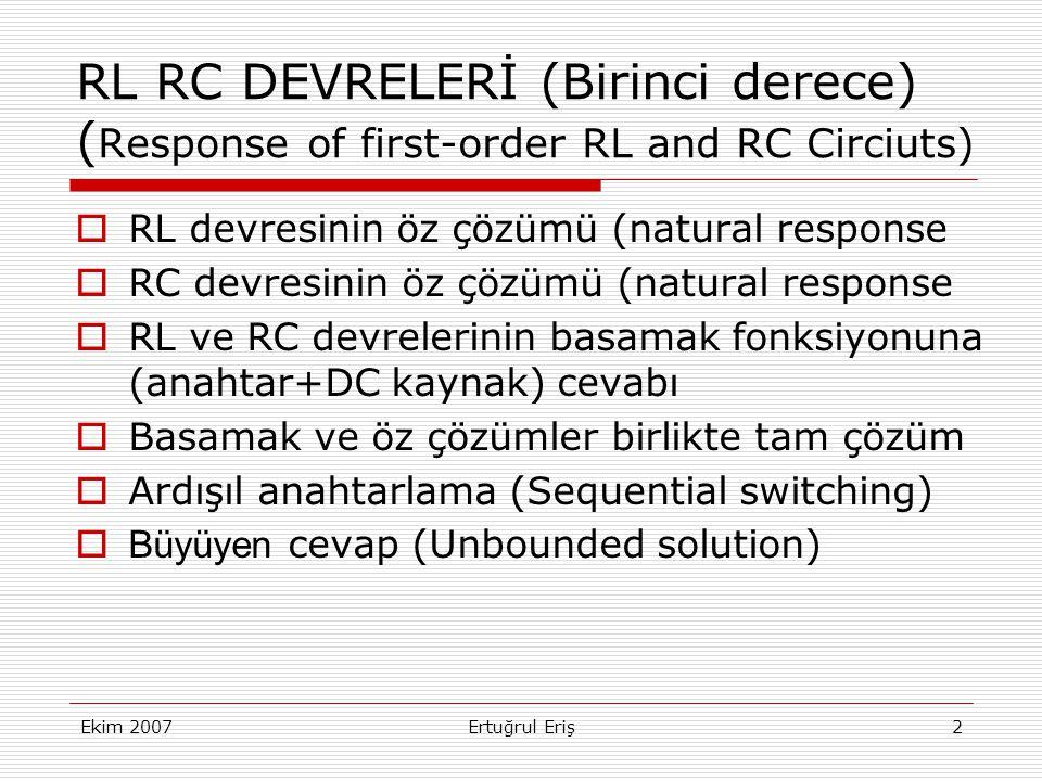 Ekim 2007Ertuğrul Eriş2 RL RC DEVRELERİ (Birinci derece) ( Response of first-order RL and RC Circiuts)  RL devresinin öz çözümü (natural response  RC devresinin öz çözümü (natural response  RL ve RC devrelerinin basamak fonksiyonuna (anahtar+DC kaynak) cevabı  Basamak ve öz çözümler birlikte tam çözüm  Ardışıl anahtarlama (Sequential switching)  Büyüyen cevap (Unbounded solution)
