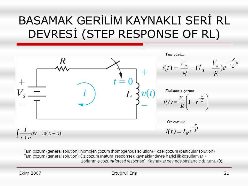 Ekim 2007Ertuğrul Eriş21 BASAMAK GERİLİM KAYNAKLI SERİ RL DEVRESİ (STEP RESPONSE OF RL) Tam çözüm (general solution): homojen çözüm (homogenous solution) + özel çözüm (particular solution) Tam çözüm (general solution): Öz çözüm (natural response): kaynaklar devre harici ilk koşullar var + zorlanmış çözüm(forced response): Kaynaklar devrede başlangıç durumu (0).