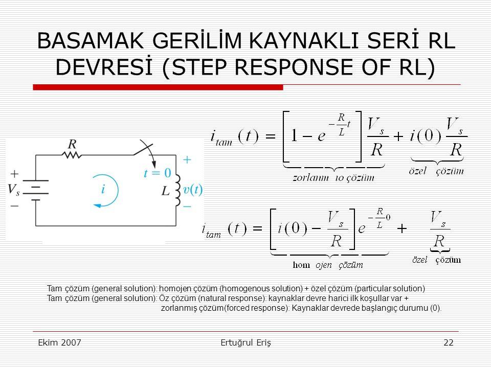 Ekim 2007Ertuğrul Eriş22 BASAMAK GERİLİM KAYNAKLI SERİ RL DEVRESİ (STEP RESPONSE OF RL) Tam çözüm (general solution): homojen çözüm (homogenous solution) + özel çözüm (particular solution) Tam çözüm (general solution): Öz çözüm (natural response): kaynaklar devre harici ilk koşullar var + zorlanmış çözüm(forced response): Kaynaklar devrede başlangıç durumu (0).