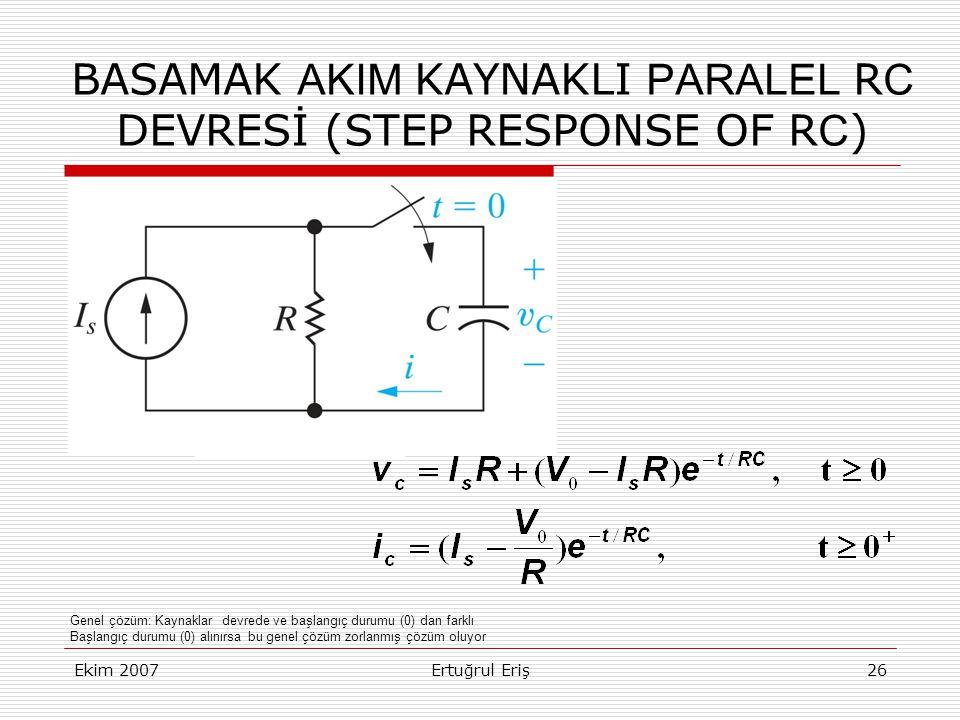 Ekim 2007Ertuğrul Eriş26 BASAMAK AKIM KAYNAKLI PARALEL R C DEVRESİ (STEP RESPONSE OF R C ) Genel çözüm: Kaynaklar devrede ve başlangıç durumu (0) dan farklı Başlangıç durumu (0) alınırsa bu genel çözüm zorlanmış çözüm oluyor