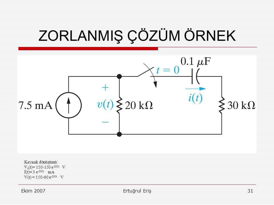 Ekim 2007Ertuğrul Eriş31 ZORLANMIŞ ÇÖZÜM ÖRNEK Kaynak dönüşümü: V c (t)= 150-150 e -200t V İ(t)= 3 e -200t mA V(t) = 150-60 e -200t V