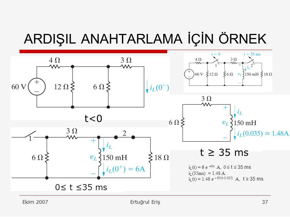 Ekim 2007Ertuğrul Eriş37 ARDIŞIL ANAHTARLAMA İÇİN ÖRNEK t<0 0≤ t ≤35 ms t ≥ 35 ms i L (t) = 6 e -40t A, 0 ≤ t ≤ 35 ms i L (35ms) = 1.48 A.