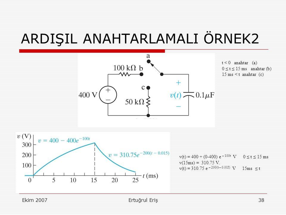 Ekim 2007Ertuğrul Eriş38 ARDIŞIL ANAHTARLAMALI ÖRNEK2 t < 0 anahtar (a) 0 ≤ t ≤ 15 ms anahtar (b) 15 ms < t anahtar (c) v(t) = 400 + (0-400) e – 100t V 0 ≤ t ≤ 15 ms v(15ms) = 310.75 V.