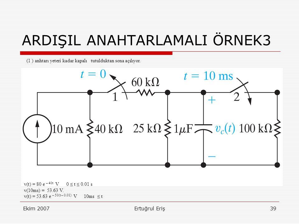 Ekim 2007Ertuğrul Eriş39 ARDIŞIL ANAHTARLAMALI ÖRNEK3 v(t) = 80 e – 40t V 0 ≤ t ≤ 0.01 s v(10ms) = 53.63 V.