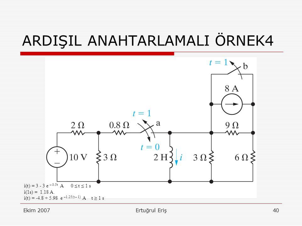 Ekim 2007Ertuğrul Eriş40 ARDIŞIL ANAHTARLAMALI ÖRNEK4 i(t) = 3 - 3 e – 0.5t A 0 ≤ t ≤ 1 s i(1s) = 1.18 A.