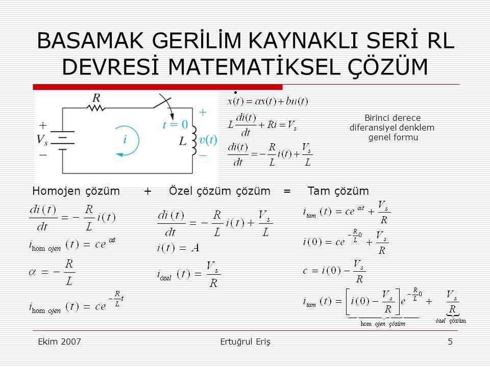 Ekim 2007Ertuğrul Eriş5 BASAMAK GERİLİM KAYNAKLI SERİ RL DEVRESİ MATEMATİKSEL ÇÖZÜM Birinci derece diferansiyel denklem genel formu Homojen çözüm +Özel çözüm çözüm =Tam çözüm