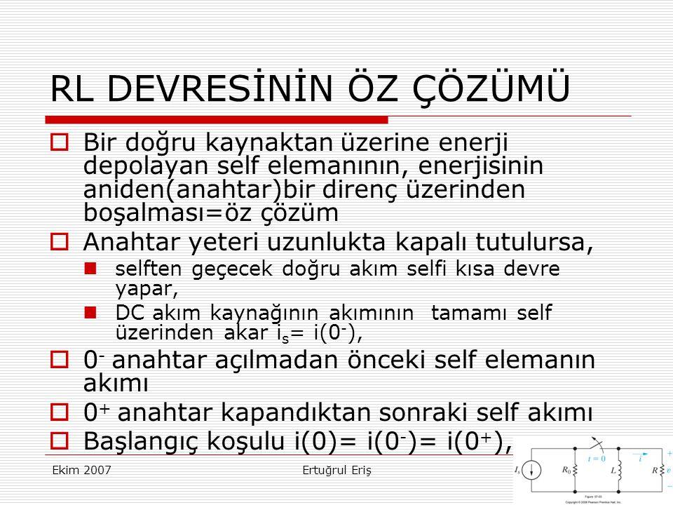 Ekim 2007Ertuğrul Eriş8 RL DEVRESİNİN ÖZ ÇÖZÜMÜ  Bir doğru kaynaktan üzerine enerji depolayan self elemanının, enerjisinin aniden(anahtar)bir direnç üzerinden boşalması=öz çözüm  Anahtar yeteri uzunlukta kapalı tutulursa,  selften geçecek doğru akım selfi kısa devre yapar,  DC akım kaynağının akımının tamamı self üzerinden akar i s = i(0 - ),  0 - anahtar açılmadan önceki self elemanın akımı  0 + anahtar kapandıktan sonraki self akımı  Başlangıç koşulu i(0)= i(0 - )= i(0 + ),