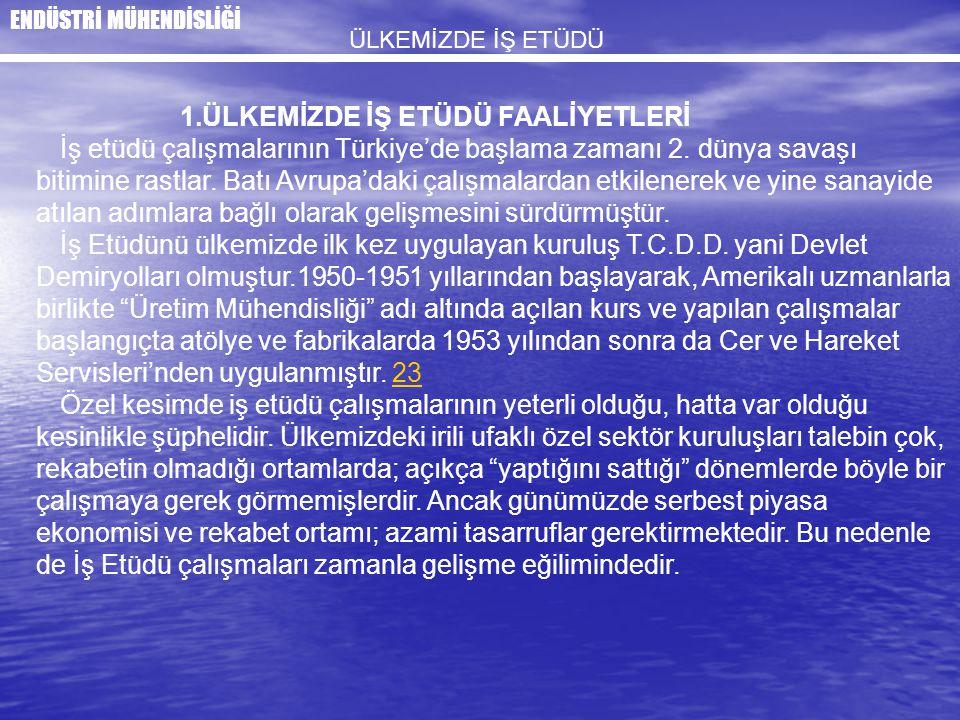 1.ÜLKEMİZDE İŞ ETÜDÜ FAALİYETLERİ İş etüdü çalışmalarının Türkiye'de başlama zamanı 2. dünya savaşı bitimine rastlar. Batı Avrupa'daki çalışmalardan e