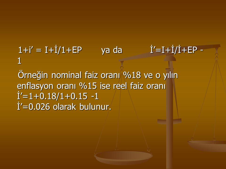 1+i' = I+İ/1+EP ya da İ'=I+İ/İ+EP - 1 1+i' = I+İ/1+EP ya da İ'=I+İ/İ+EP - 1 Örneğin nominal faiz oranı %18 ve o yılın enflasyon oranı %15 ise reel fai