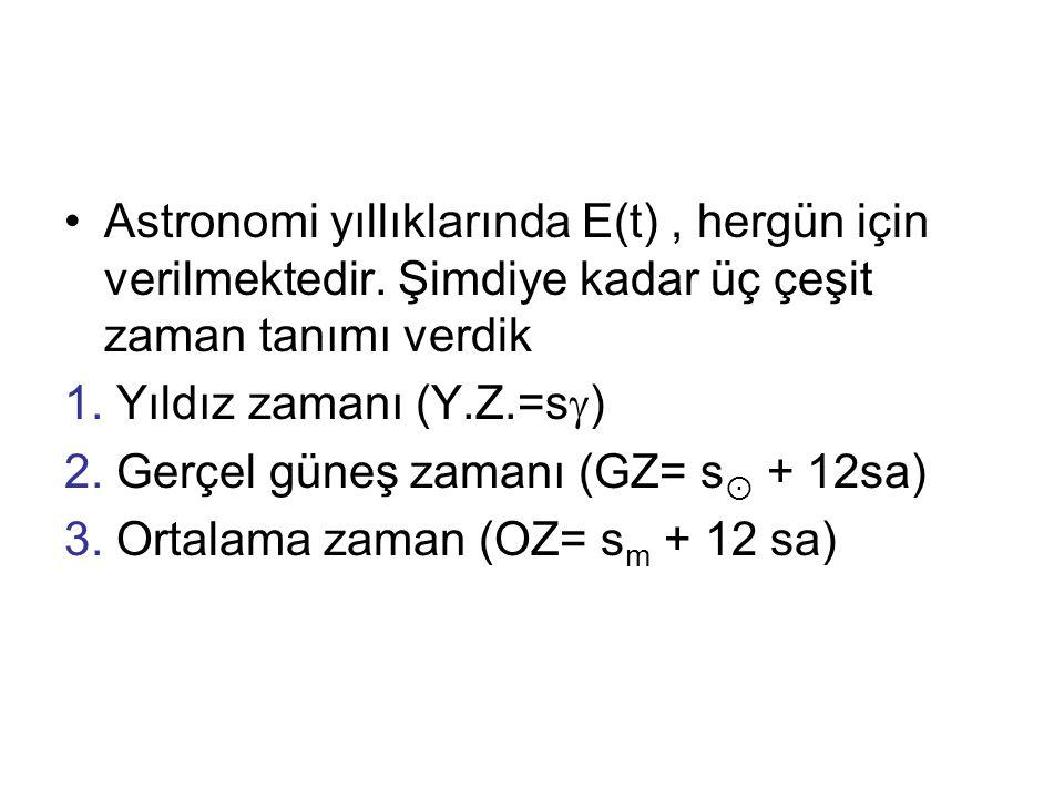 •Astronomi yıllıklarında E(t), hergün için verilmektedir. Şimdiye kadar üç çeşit zaman tanımı verdik 1. Yıldız zamanı (Y.Z.=s  ) 2. Gerçel güneş zama