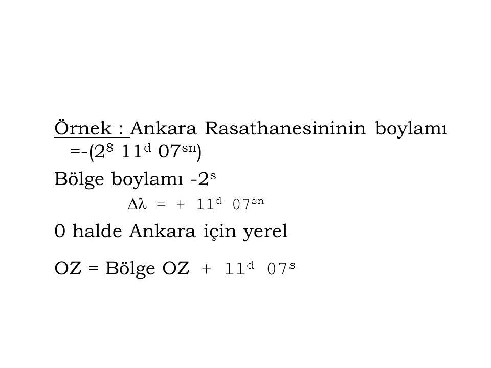 Örnek : Ankara Rasathanesininin boylamı =-(2 8 11 d 07 sn ) Bölge boylamı -2 s  = + 11 d 07 sn 0 halde Ankara için yerel OZ = Bölge OZ + ll d 07 s