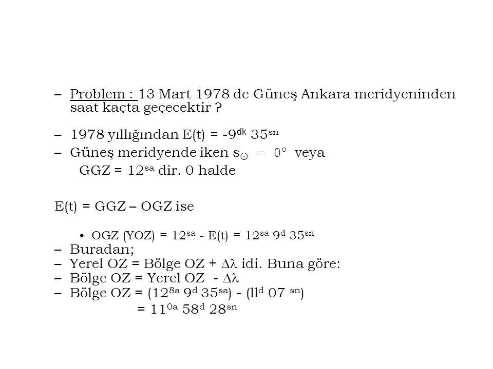 –Problem : 13 Mart 1978 de Güneş Ankara meridyeninden saat kaçta geçecektir ? –1978 yıllığından E(t) = -9 dk 35 sn –Güneş meridyende iken s  = 0  ve