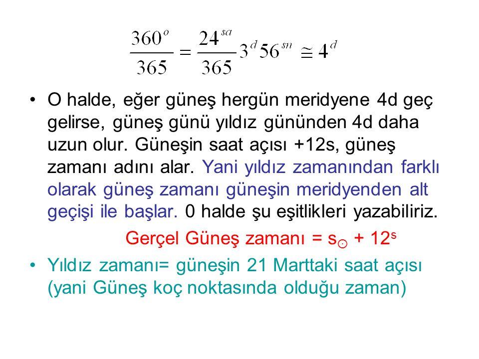 •O halde, eğer güneş hergün meridyene 4d geç gelirse, güneş günü yıldız gününden 4d daha uzun olur. Güneşin saat açısı +12s, güneş zamanı adını alar.