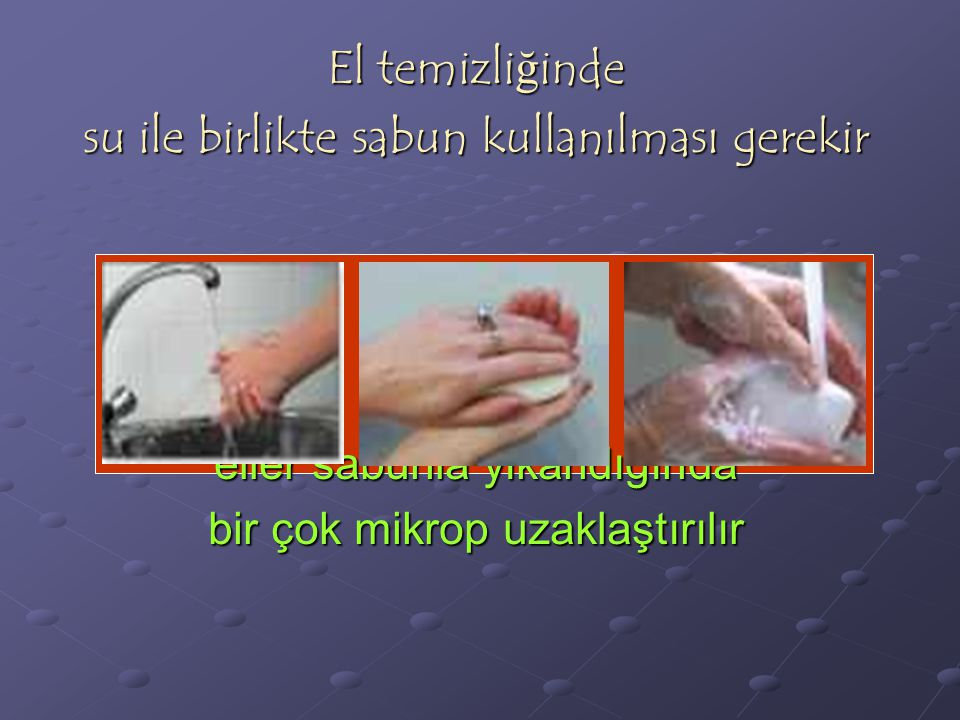 El temizli ğ inde su ile birlikte sabun kullanılması gerekir eller sabunla yıkandığında bir çok mikrop uzaklaştırılır