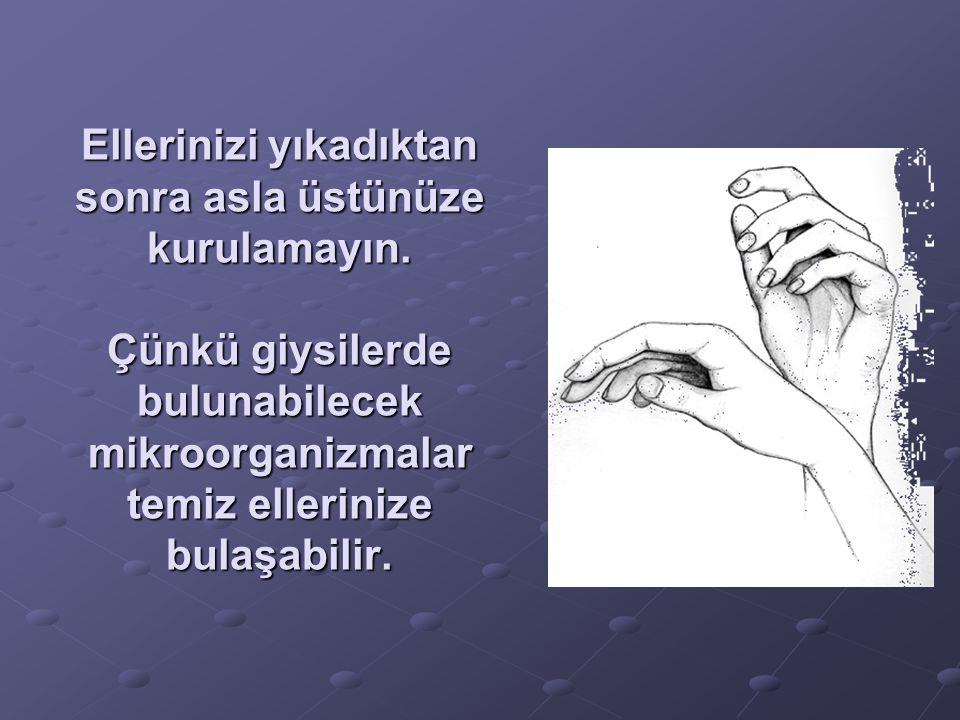 Ellerinizi yıkadıktan sonra asla üstünüze kurulamayın. Çünkü giysilerde bulunabilecek mikroorganizmalar temiz ellerinize bulaşabilir.