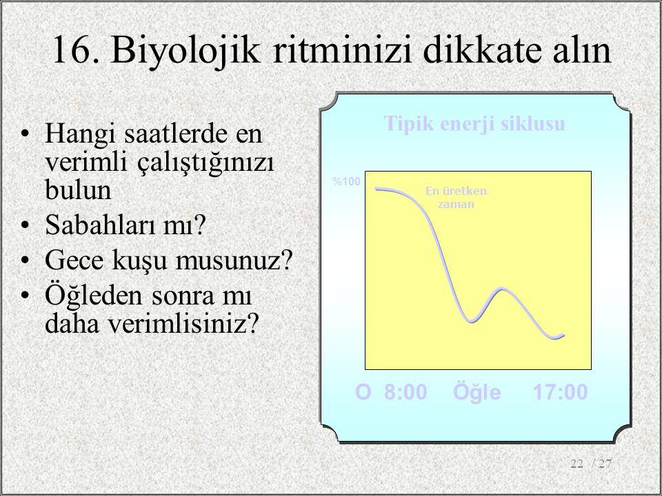 16. Biyolojik ritminizi dikkate alın •Hangi saatlerde en verimli çalıştığınızı bulun •Sabahları mı? •Gece kuşu musunuz? •Öğleden sonra mı daha verimli