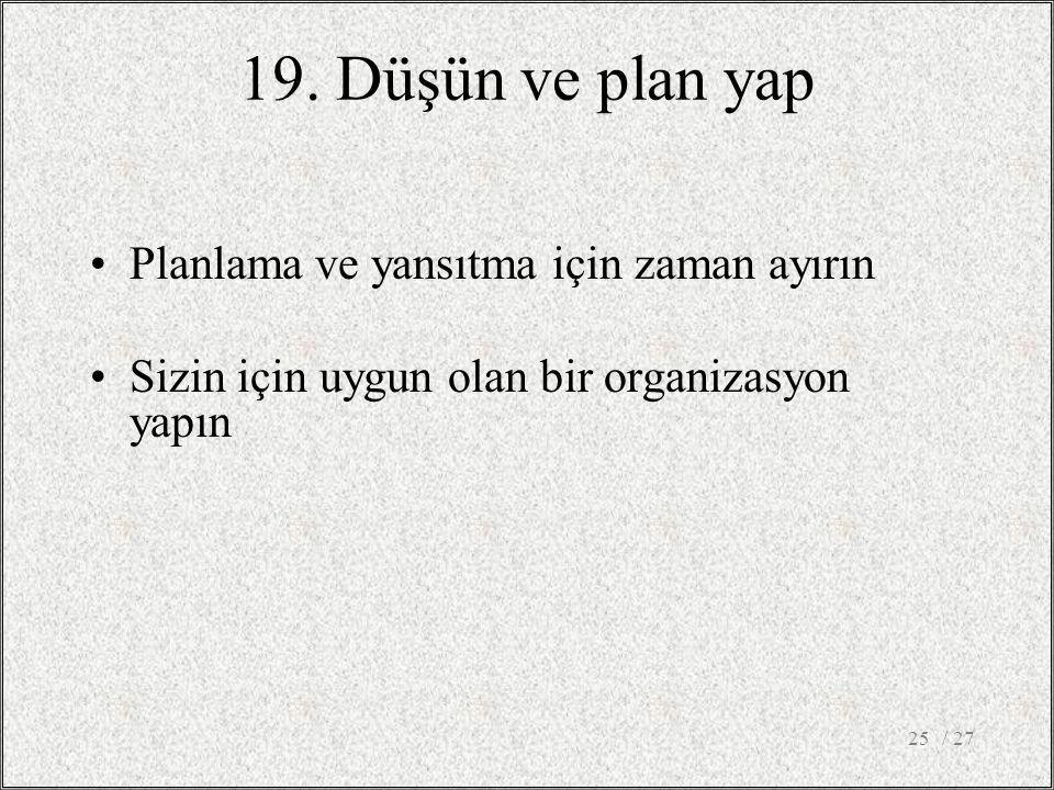 19. Düşün ve plan yap •Planlama ve yansıtma için zaman ayırın •Sizin için uygun olan bir organizasyon yapın / 2725