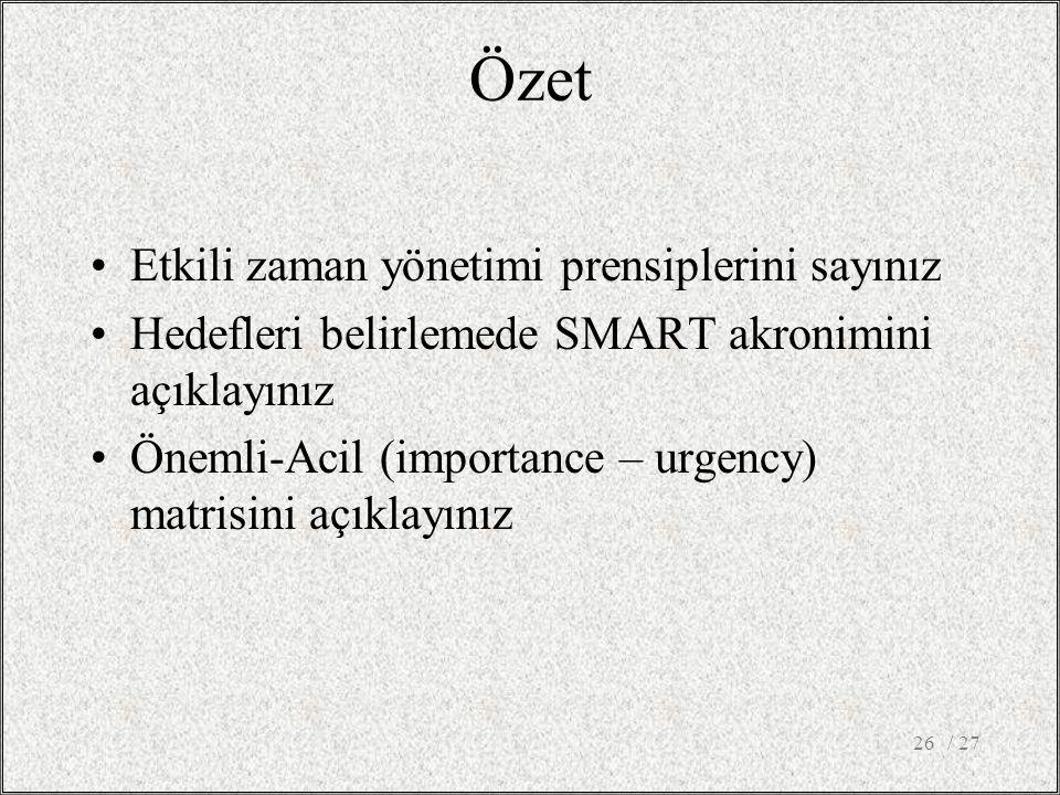 Özet •Etkili zaman yönetimi prensiplerini sayınız •Hedefleri belirlemede SMART akronimini açıklayınız •Önemli-Acil (importance – urgency) matrisini aç
