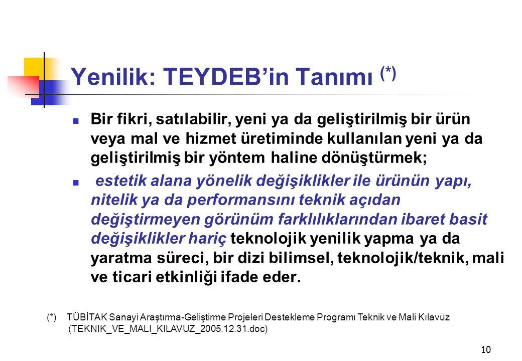 10 Yenilik: TEYDEB'in Tanımı (*)  Bir fikri, satılabilir, yeni ya da geliştirilmiş bir ürün veya mal ve hizmet üretiminde kullanılan yeni ya da geliş