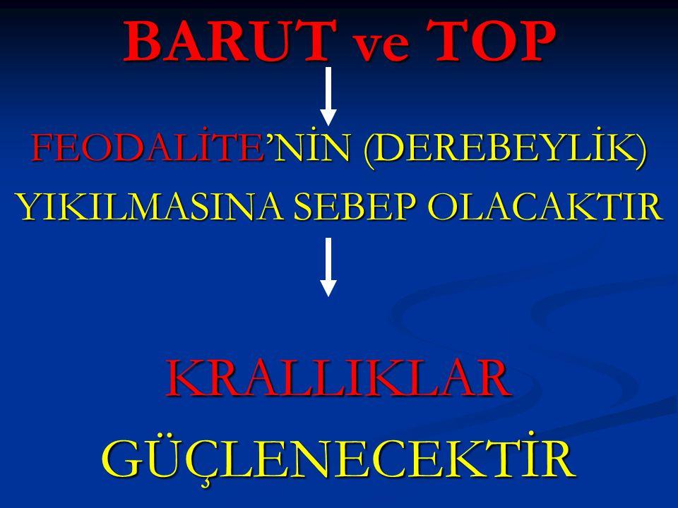 BARUT ve TOP FEODALİTE'NİN (DEREBEYLİK) YIKILMASINA SEBEP OLACAKTIR KRALLIKLARGÜÇLENECEKTİR