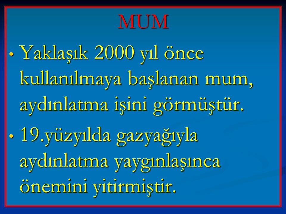 MUM • Yaklaşık 2000 yıl önce kullanılmaya başlanan mum, aydınlatma işini görmüştür. • 19.yüzyılda gazyağıyla aydınlatma yaygınlaşınca önemini yitirmiş
