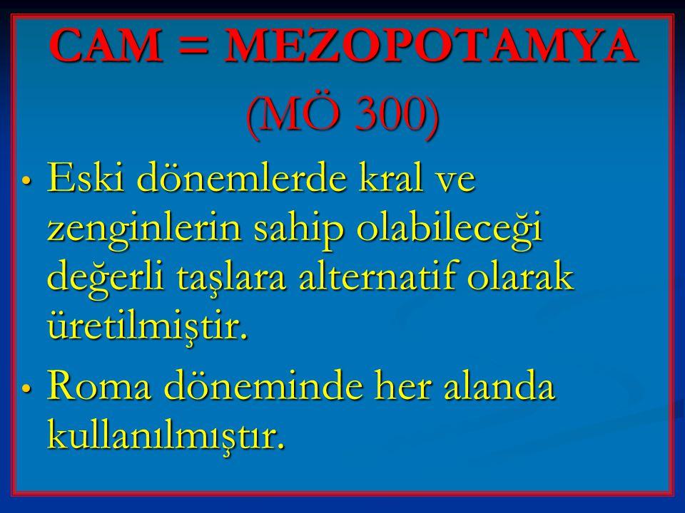 CAM = MEZOPOTAMYA (MÖ 300) • Eski dönemlerde kral ve zenginlerin sahip olabileceği değerli taşlara alternatif olarak üretilmiştir. • Roma döneminde he