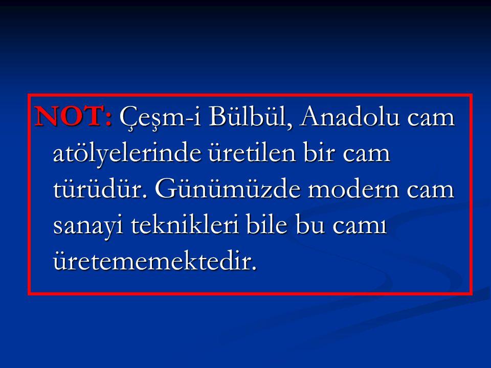 NOT: Çeşm-i Bülbül, Anadolu cam atölyelerinde üretilen bir cam türüdür. Günümüzde modern cam sanayi teknikleri bile bu camı üretememektedir.