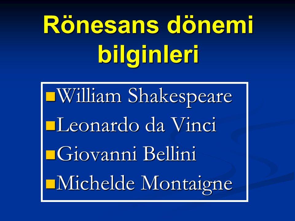 Rönesans dönemi bilginleri  William Shakespeare  Leonardo da Vinci  Giovanni Bellini  Michelde Montaigne