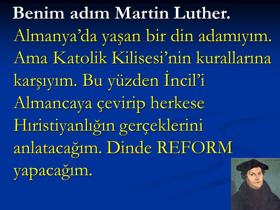 Benim adım Martin Luther. Almanya'da yaşan bir din adamıyım. Ama Katolik Kilisesi'nin kurallarına karşıyım. Bu yüzden İncil'i Almancaya çevirip herkes
