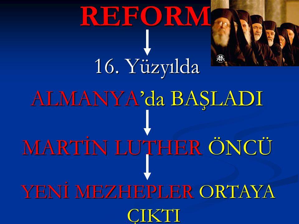REFORM 16. Yüzyılda ALMANYA'da BAŞLADI MARTİN LUTHER ÖNCÜ YENİ MEZHEPLER ORTAYA ÇIKTI