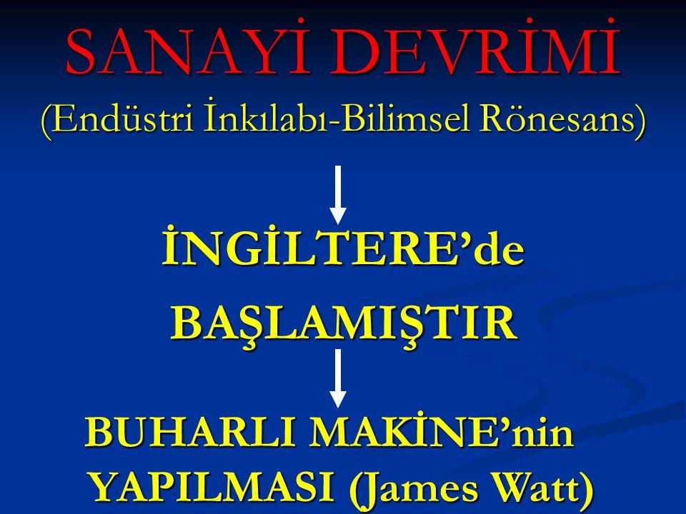 SANAYİ DEVRİMİ (Endüstri İnkılabı-Bilimsel Rönesans) İNGİLTERE'deBAŞLAMIŞTIR BUHARLI MAKİNE'nin YAPILMASI (James Watt)