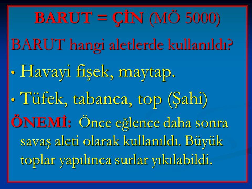 BARUT = ÇİN (MÖ 5000) BARUT hangi aletlerde kullanıldı? • Havayi fişek, maytap. • Tüfek, tabanca, top (Şahi) ÖNEMİ: Önce eğlence daha sonra savaş alet
