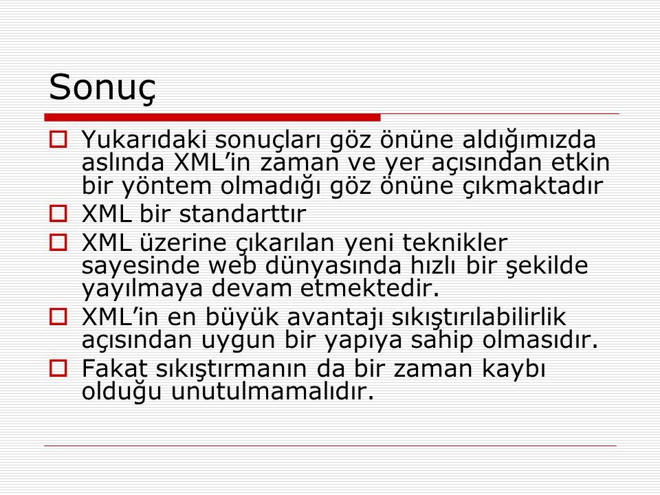 Sonuç  Yukarıdaki sonuçları göz önüne aldığımızda aslında XML'in zaman ve yer açısından etkin bir yöntem olmadığı göz önüne çıkmaktadır  XML bir sta