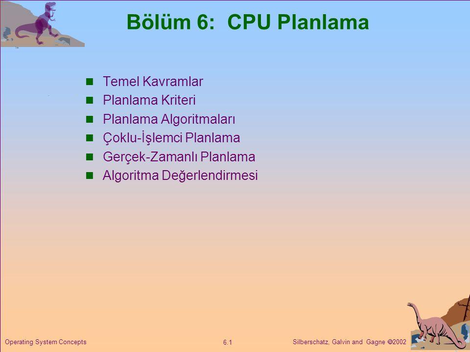 Silberschatz, Galvin and Gagne  2002 6.1 Operating System Concepts Bölüm 6: CPU Planlama  Temel Kavramlar  Planlama Kriteri  Planlama Algoritmalar