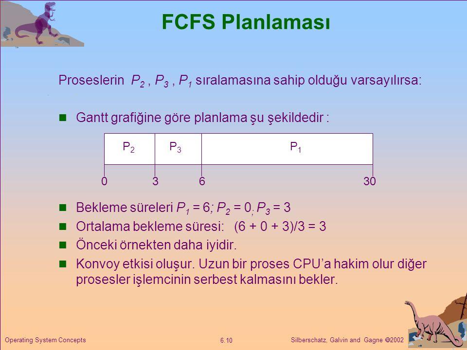 Silberschatz, Galvin and Gagne  2002 6.10 Operating System Concepts FCFS Planlaması Proseslerin P 2, P 3, P 1 sıralamasına sahip olduğu varsayılırsa: