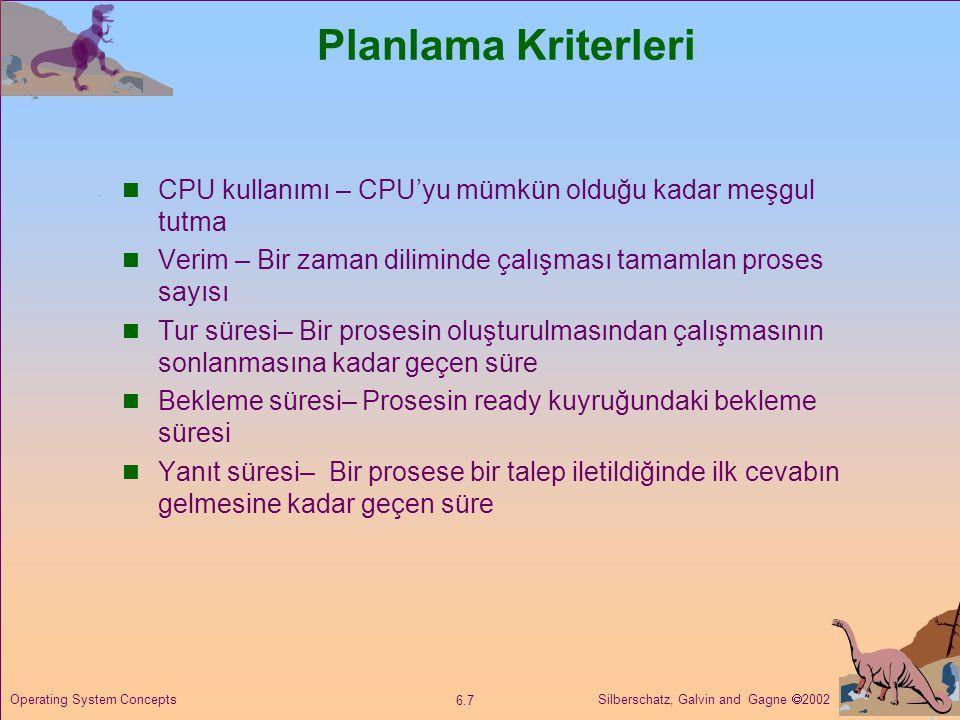 Silberschatz, Galvin and Gagne  2002 6.8 Operating System Concepts Optimizasyon Kriterleri  Maksimum CPU kullanımı  Maksimum verim  Minimum çevrim süresi  Minimum bekleme süresi  Minimum cevap süresi