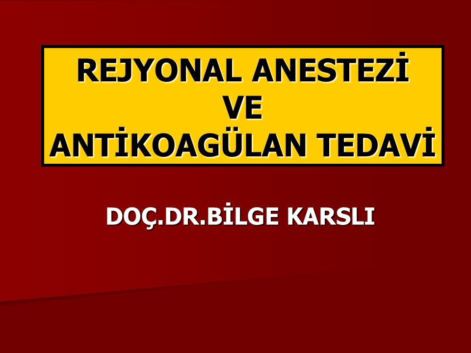 REJYONAL ANESTEZİ VE ANTİKOAGÜLAN TEDAVİ DOÇ.DR.BİLGE KARSLI