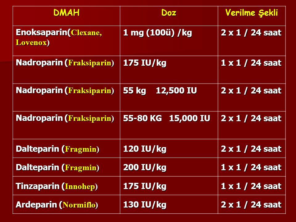 DMAHDoz Verilme Şekli Enoksaparin( Clexane, Lovenox) 1 mg (100ü) /kg 2 x 1 / 24 saat Nadroparin ( Fraksiparin) 175 IU/kg 1 x 1 / 24 saat Nadroparin ( Fraksiparin) 55 kg 12,500 IU 2 x 1 / 24 saat Nadroparin ( Fraksiparin) 55-80 KG 15,000 IU 2 x 1 / 24 saat Dalteparin ( Fragmin) 120 IU/kg 2 x 1 / 24 saat Dalteparin ( Fragmin) 200 IU/kg 1 x 1 / 24 saat Tinzaparin ( Innohep) 175 IU/kg 1 x 1 / 24 saat Ardeparin ( Normiflo) 130 IU/kg 2 x 1 / 24 saat