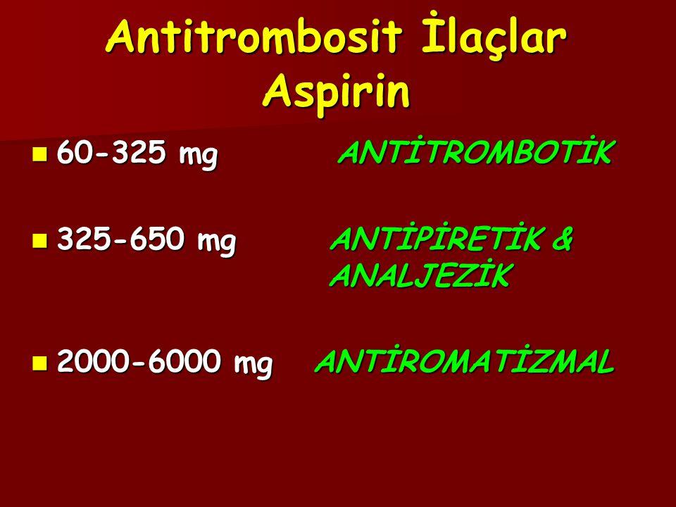 Antitrombosit İlaçlar Aspirin  60-325 mg ANTİTROMBOTİK  325-650 mg ANTİPİRETİK & ANALJEZİK  2000-6000 mg ANTİROMATİZMAL