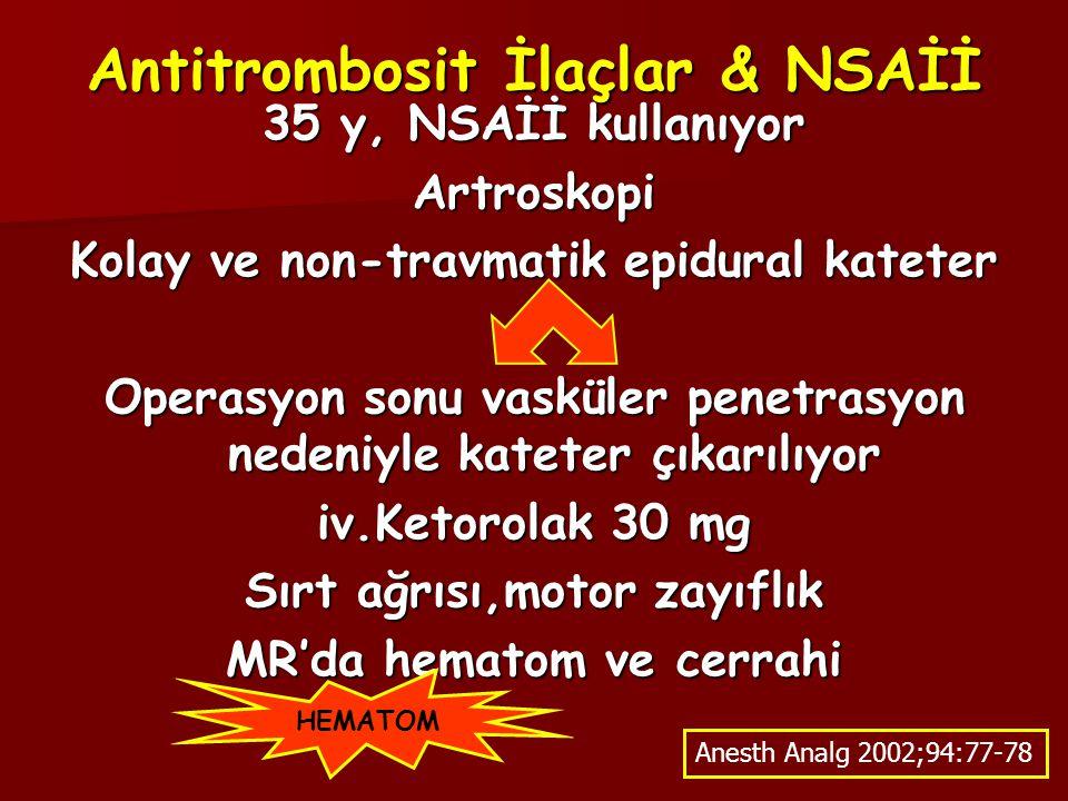 Antitrombosit İlaçlar & NSAİİ 35 y, NSAİİ kullanıyor Artroskopi Kolay ve non-travmatik epidural kateter Operasyon sonu vasküler penetrasyon nedeniyle kateter çıkarılıyor iv.Ketorolak 30 mg Sırt ağrısı,motor zayıflık MR'da hematom ve cerrahi Anesth Analg 2002;94:77-78 HEMATOM