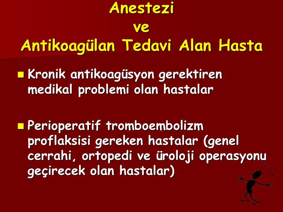 Anestezi ve Antikoagülan Tedavi Alan Hasta  Kronik antikoagüsyon gerektiren medikal problemi olan hastalar  Perioperatif tromboembolizm proflaksisi gereken hastalar (genel cerrahi, ortopedi ve üroloji operasyonu geçirecek olan hastalar)