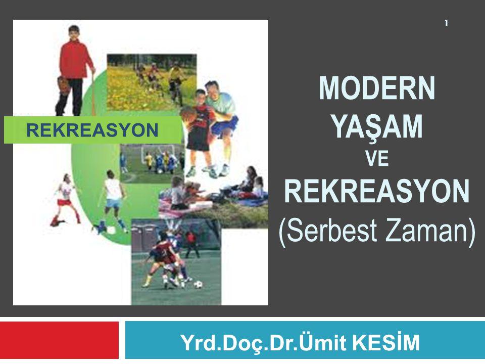Yrd.Doç.Dr.Ümit KESİM 1 MODERN YAŞAM VE REKREASYON (Serbest Zaman) REKREASYON
