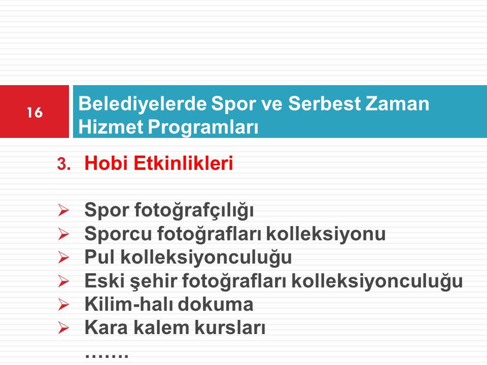 Belediyelerde Spor ve Serbest Zaman Hizmet Programları 16 3. Hobi Etkinlikleri  Spor fotoğrafçılığı  Sporcu fotoğrafları kolleksiyonu  Pul kolleksi