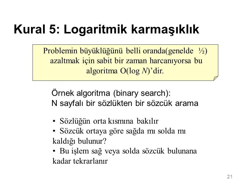 21 Kural 5: Logaritmik karmaşıklık Problemin büyüklüğünü belli oranda(genelde ½) azaltmak için sabit bir zaman harcanıyorsa bu algoritma O(log N)'dir.